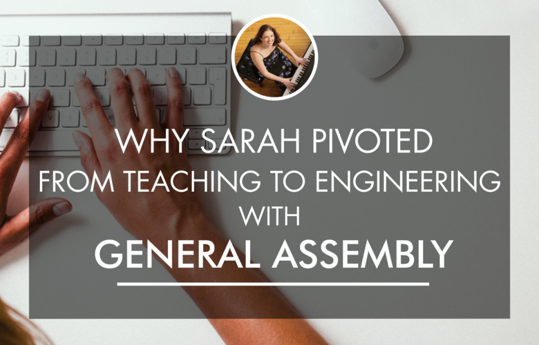 Why Sarah Pivoted From Teaching To Engineering with General Assembly